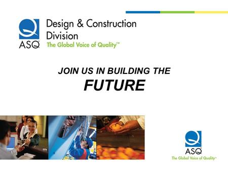 JOIN US IN BUILDING THE FUTURE. Audience So how many auditors are there here today? How many Design and Construction Members? How many – manufacturing,