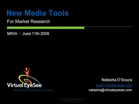 New Media Consultants & Trainers www.virtualeyesee.com © 2009 Virtual EyeSee New Media Tools For Market Research MRIA - June 11th 2009 Natasha D'Souza.