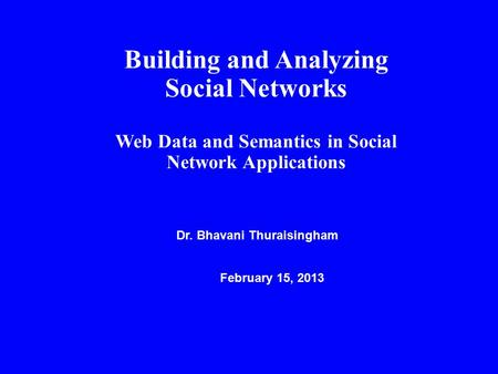 Building and Analyzing Social Networks Web Data and Semantics in Social Network Applications Dr. Bhavani Thuraisingham February 15, 2013.