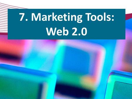 7. Marketing Tools: Web 2.0.  S econd generation of web technology, services, and tools  Communication, creativity, collaboration, and information sharing.