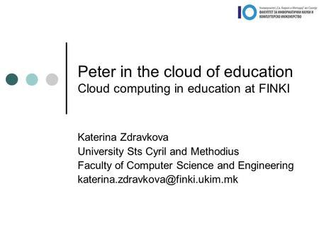 Peter <strong>in</strong> the <strong>cloud</strong> of <strong>education</strong> <strong>Cloud</strong> <strong>computing</strong> <strong>in</strong> <strong>education</strong> at FINKI Katerina Zdravkova University Sts Cyril and Methodius Faculty of <strong>Computer</strong> Science.