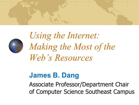 Using the Internet: Making the Most of the Web's Resources James B. Dang Associate Professor/Department Chair of Computer Science Southeast Campus.