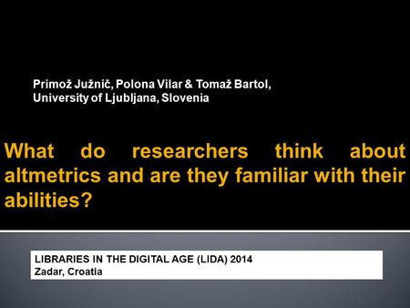 Primož Južnič, Polona Vilar & Tomaž Bartol, University of Ljubljana, Slovenia What do researchers think about altmetrics and are they familiar with their.