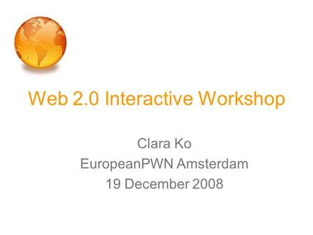 Web 2.0 Interactive Workshop Clara Ko EuropeanPWN Amsterdam 19 December 2008.