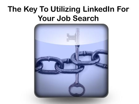 The Key To Utilizing LinkedIn For Your Job Search.