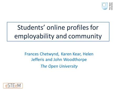 Students' online profiles for employability and community Frances Chetwynd, Karen Kear, Helen Jefferis and John Woodthorpe The Open University.