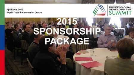 #pdsummit2015 pdsummit.ca 2015 SPONSORSHIP PACKAGE April 29th, 2015 World Trade & Convention Centre.