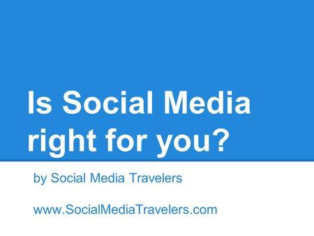 Is Social Media right for you? by Social Media Travelers www.SocialMediaTravelers.com.