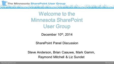 Meeting #120http://sharepointmn.com Welcome to the Minnesota SharePoint User Group December 10 th, 2014 SharePoint Panel Discussion Steve Anderson, Brian.