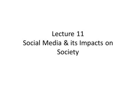 Lecture 11 Social Media & its Impacts on Society.
