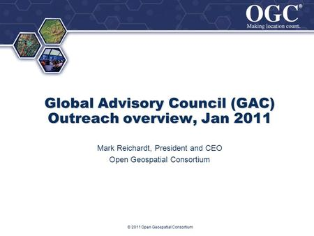 ® ® Global Advisory Council (GAC) Outreach overview, Jan 2011 Mark Reichardt, President and CEO Open Geospatial Consortium © 2011 Open Geospatial Consortium.