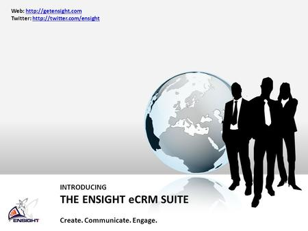 INTRODUCING THE ENSIGHT eCRM SUITE Create. Communicate. Engage. Web:  Twitter:
