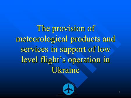 1 The provision of meteorological products and services in support of low level flight's operation in Ukraine.