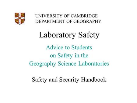 Laboratory Safety Advice to Students on Safety in the Geography Science Laboratories Safety and Security Handbook UNIVERSITY OF CAMBRIDGE DEPARTMENT OF.