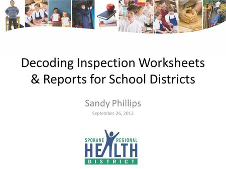Decoding Inspection Worksheets & Reports for School Districts Sandy Phillips September 26, 2013.