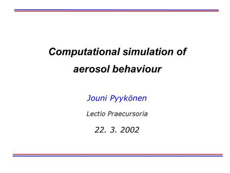 Computational simulation of aerosol behaviour Jouni Pyykönen Lectio Praecursoria 22. 3. 2002.