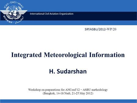 International Civil Aviation Organization Integrated Meteorological Information H. Sudarshan SIP/ASBU/2012 -WP/20 Workshop on preparations for ANConf/12.
