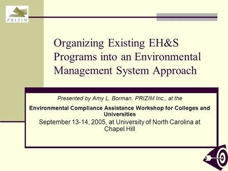 Organizing Existing EH&S Programs into an Environmental Management System Approach Presented by Amy L. Borman, PRIZIM Inc., at the Environmental Compliance.