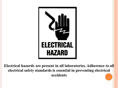 Electrical hazards are present in all laboratories. Adherence to all electrical safety standards is essential in preventing electrical accidents.