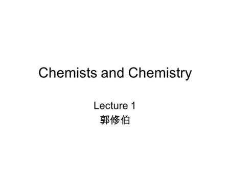 "Chemists and Chemistry Lecture 1 郭修伯. General chemistry Text book: –""Chemical Principles"", Steven, S. Zumdahl, 6 th Edition, 2009, Houghton Mifflin Co.,"