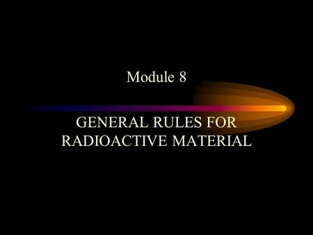 Module 8 GENERAL RULES FOR RADIOACTIVE MATERIAL. GENERAL RULES Eating, drinking, smoking, storage of food or eating utensils, or the application of cosmetics.