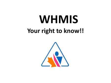 Your right to know!! WHMIS - Your right to know... WHMIS L 1.