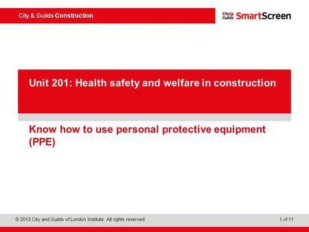 City & Guilds Construction © 2013 City and Guilds of London Institute. All rights reserved. 1 of 11 PowerPoint presentation Know how to use personal protective.