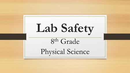 Lab Safety 8 th Grade Physical Science. How can I live through lab experiments without injury or damage to equipment?
