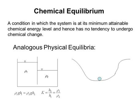 Chemical Equilibrium A condition in which the system is at its minimum attainable chemical energy level and hence has no tendency to undergo chemical change.