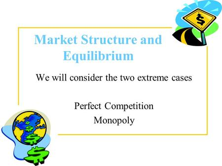 Market Structure and Equilibrium We will consider the two extreme cases Perfect Competition Monopoly.