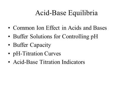 Acid-Base Equilibria Common Ion Effect in Acids and Bases Buffer Solutions for Controlling pH Buffer Capacity pH-Titration Curves Acid-Base Titration Indicators.