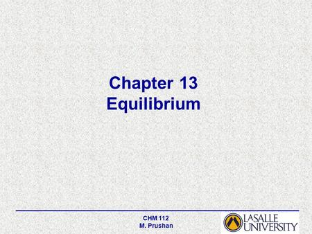 CHM 112 M. Prushan Chapter 13 Equilibrium. CHM 112 M. Prushan Equilibrium is a state in which there are no observable changes as time goes by. Chemical.