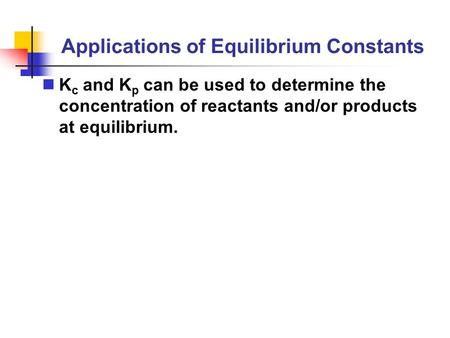 Applications of Equilibrium Constants K c and K p can be used to determine the concentration of reactants and/or products at equilibrium.