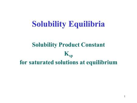 1 Solubility Equilibria Solubility Product Constant K sp for saturated solutions at equilibrium.