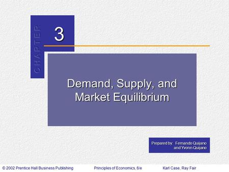 © 2002 Prentice Hall Business PublishingPrinciples of Economics, 6/eKarl Case, Ray Fair 3 Prepared by: Fernando Quijano and Yvonn Quijano Demand, Supply,