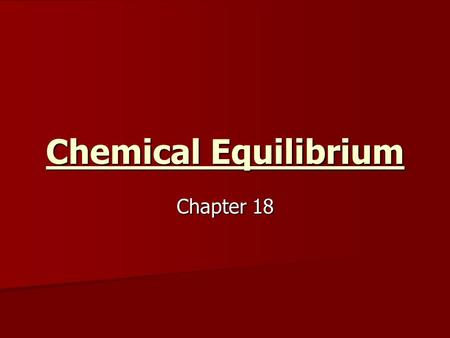 Chemical Equilibrium Chapter 18. Chemical Equilibrium Happens to any reversible reaction in a closed system Happens to any reversible reaction in a closed.