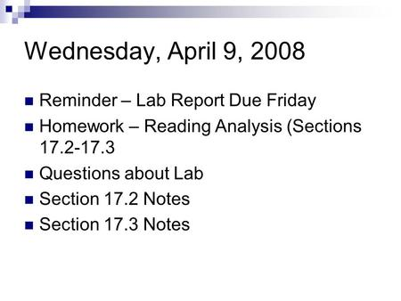 Wednesday, April 9, 2008 Reminder – Lab Report Due Friday Homework – Reading Analysis (Sections 17.2-17.3 Questions about Lab Section 17.2 Notes Section.