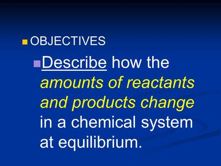 OBJECTIVES Describe how the amounts of reactants and products change in a chemical system at equilibrium.