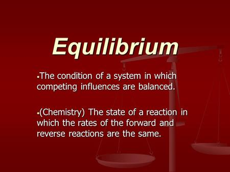 Equilibrium The condition of a system in which competing influences are balanced. The condition of a system in which competing influences are balanced.