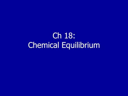 Ch 18: Chemical Equilibrium