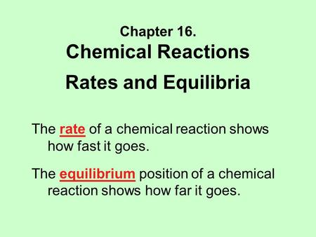 Chapter 16. Chemical Reactions Rates and Equilibria The rate of a chemical reaction shows how fast it goes. The equilibrium position of a chemical reaction.