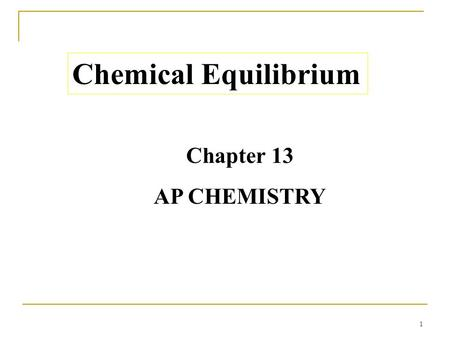 1 Chemical Equilibrium Chapter 13 AP CHEMISTRY. 2 Chemical Equilibrium  The state where the concentrations of all reactants and products remain constant.