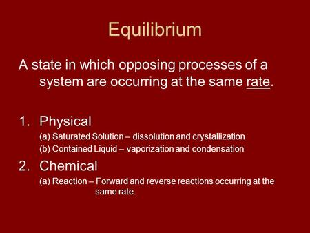 Equilibrium A state in which opposing processes of a system are occurring at the same rate. 1.Physical (a) Saturated Solution – dissolution and crystallization.