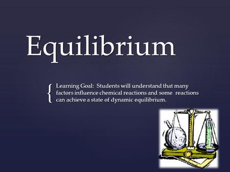 { Equilibrium Learning Goal: Students will understand that many factors influence chemical reactions and some reactions can achieve a state of dynamic.