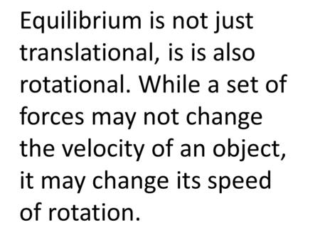 Equilibrium is not just translational, is is also rotational. While a set of forces may not change the velocity of an object, it may change its speed of.