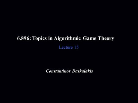 6.896: Topics in Algorithmic Game Theory Lecture 15 Constantinos Daskalakis.
