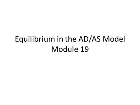 Equilibrium in the AD/AS Model Module 19. Learning Objectives The difference between short-run and long- run macroeconomic equilibrium. The causes and.