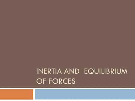 INERTIA AND EQUILIBRIUM OF FORCES. Inertia Taken from Hewitt's Conceptual Physical Science  Galileo, an italian scientist, is considered the father.