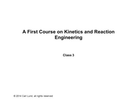 © 2014 Carl Lund, all rights reserved A First Course on Kinetics and Reaction Engineering Class 3.