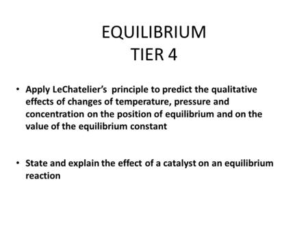 EQUILIBRIUM TIER 4 Apply LeChatelier's principle to predict the qualitative effects of changes of temperature, pressure and concentration on the position.